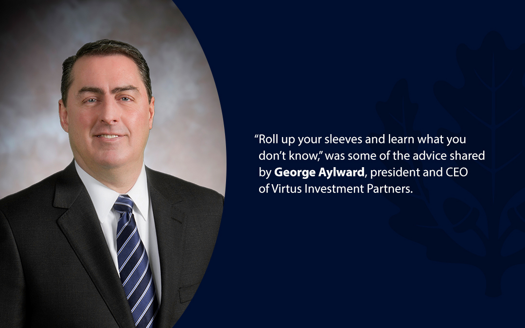 "• ""Roll up your sleeves and learn what you don't know,'' was some of the advice shared by George Aylward, president and CEO of Virtus Investment Partners."
