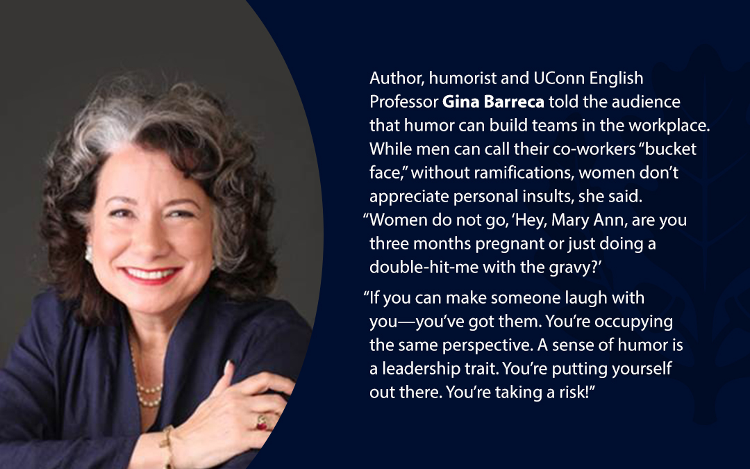 "• Author, humorist and UConn English Professor Gina Barreca told the audience that humor can build teams in the workplace. While men can call their co-workers ""bucket face,'' without ramifications, women don't appreciate personal insults, she said. ""Women do not go, 'Hey, Mary Ann, are you three months pregnant or just doing a double-hit-me with the gravy?' ""If you can make someone laugh with you—you've got them. You're occupying the same perspective. A sense of humor is a leadership trait. You're putting yourself out there. You're taking a risk!''"