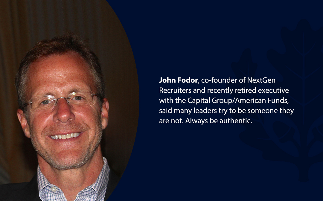 • John Fodor, co-founder of NextGen Recruiters and recently retired executive with the Capital Group/American Funds, said many leaders try to be someone they are not. Always be authentic.