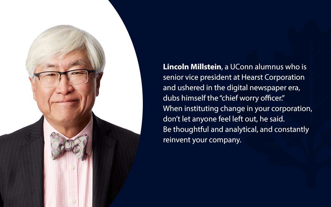 "• Lincoln Millstein, a UConn alumnus who is senior vice president at Hearst Corporation and ushered in the digital newspaper era, dubs himself the ""chief worry officer.'' When instituting change in your corporation, don't let anyone feel left out, he said. Be thoughtful and analytical, and constantly reinvent your company."