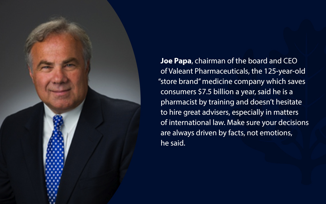 "• Joe Papa, chairman of the board and CEO of Valeant Pharmaceuticals, the 125-year-old ""store brand'' medicine company which saves consumers $7.5 billion a year, said he is a pharmacist by training and doesn't hesitate to hire great advisers, especially in matters of international law. Make sure your decisions are always driven by facts, not emotions, he said."